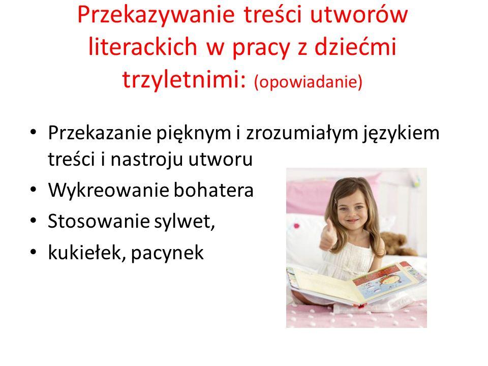 Przekazywanie treści utworów literackich w pracy z dziećmi trzyletnimi: (opowiadanie) Przekazanie pięknym i zrozumiałym językiem treści i nastroju utworu Wykreowanie bohatera Stosowanie sylwet, kukiełek, pacynek