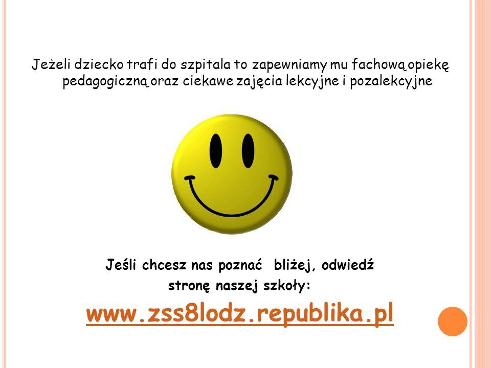Jeżeli dziecko trafi do szpitala to zapewniamy mu fachową opiekę pedagogiczną oraz ciekawe zajęcia lekcyjne i pozalekcyjne Jeśli chcesz nas poznać bliżej, odwiedź stronę naszej szkoły: www.zss8lodz.republika.pl