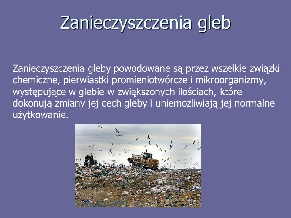 Zanieczyszczenia gleb Zanieczyszczenia gleby powodowane są przez wszelkie związki chemiczne, pierwiastki promieniotwórcze i mikroorganizmy, występujące w glebie w zwiększonych ilościach, które dokonują zmiany jej cech gleby i uniemożliwiają jej normalne użytkowanie.
