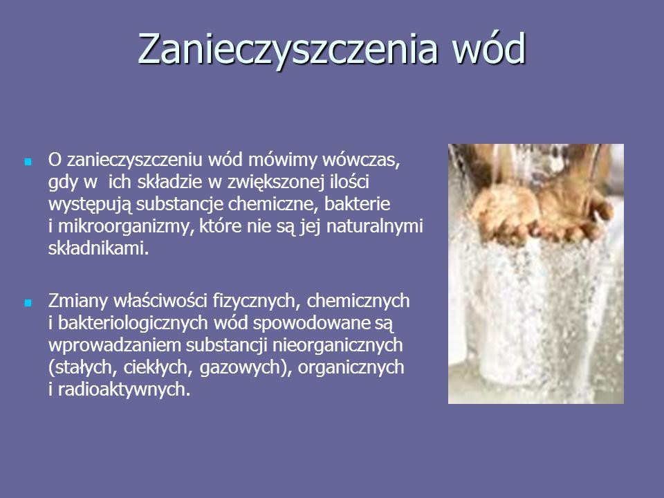 Zanieczyszczenia wód O zanieczyszczeniu wód mówimy wówczas, gdy w ich składzie w zwiększonej ilości występują substancje chemiczne, bakterie i mikroorganizmy, które nie są jej naturalnymi składnikami.