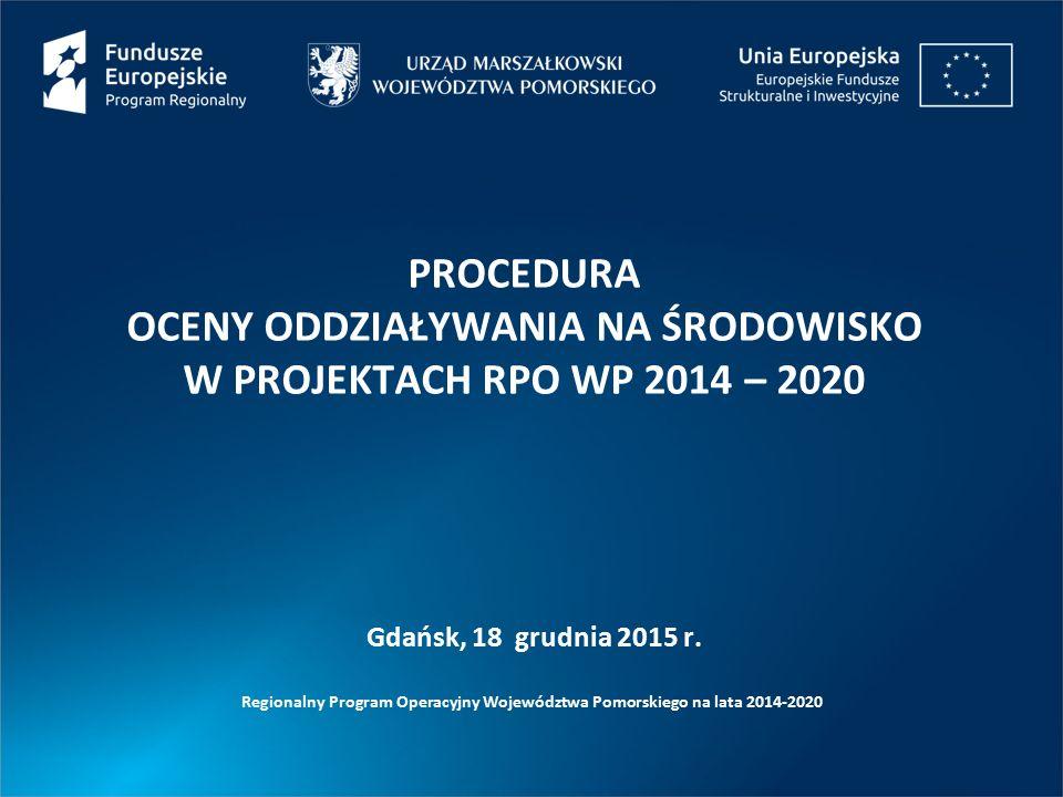 PROCEDURA OCENY ODDZIAŁYWANIA NA ŚRODOWISKO W PROJEKTACH RPO WP 2014 – 2020 Regionalny Program Operacyjny Województwa Pomorskiego na lata 2014-2020 Gdańsk, 18 grudnia 2015 r.