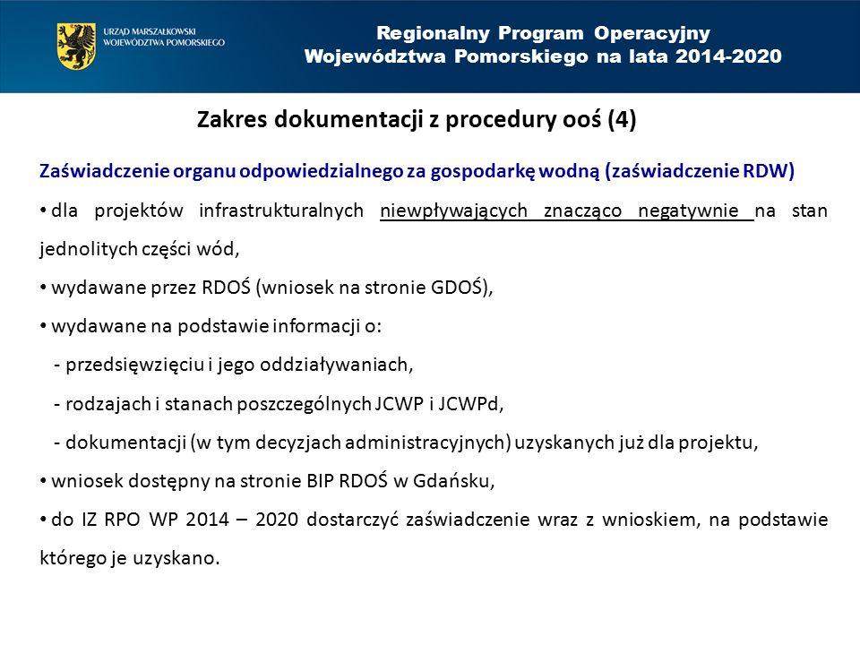 Regionalny Program Operacyjny Województwa Pomorskiego na lata 2014-2020 Zakres dokumentacji z procedury ooś (4) Zaświadczenie organu odpowiedzialnego za gospodarkę wodną (zaświadczenie RDW) dla projektów infrastrukturalnych niewpływających znacząco negatywnie na stan jednolitych części wód, wydawane przez RDOŚ (wniosek na stronie GDOŚ), wydawane na podstawie informacji o: - przedsięwzięciu i jego oddziaływaniach, - rodzajach i stanach poszczególnych JCWP i JCWPd, - dokumentacji (w tym decyzjach administracyjnych) uzyskanych już dla projektu, wniosek dostępny na stronie BIP RDOŚ w Gdańsku, do IZ RPO WP 2014 – 2020 dostarczyć zaświadczenie wraz z wnioskiem, na podstawie którego je uzyskano.