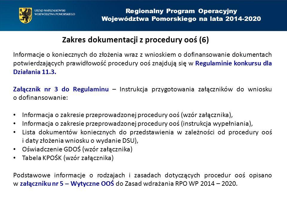 Regionalny Program Operacyjny Województwa Pomorskiego na lata 2014-2020 Zakres dokumentacji z procedury ooś (6) Informacje o koniecznych do złożenia wraz z wnioskiem o dofinansowanie dokumentach potwierdzających prawidłowość procedury ooś znajdują się w Regulaminie konkursu dla Działania 11.3.