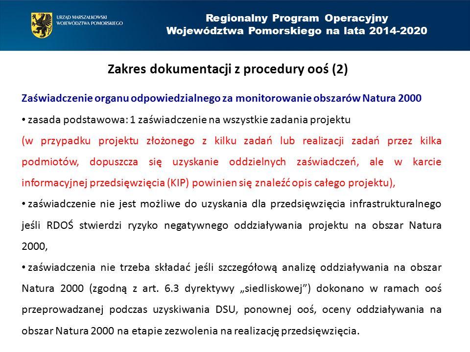 Regionalny Program Operacyjny Województwa Pomorskiego na lata 2014-2020 Zakres dokumentacji z procedury ooś (2) Zaświadczenie organu odpowiedzialnego za monitorowanie obszarów Natura 2000 zasada podstawowa: 1 zaświadczenie na wszystkie zadania projektu (w przypadku projektu złożonego z kilku zadań lub realizacji zadań przez kilka podmiotów, dopuszcza się uzyskanie oddzielnych zaświadczeń, ale w karcie informacyjnej przedsięwzięcia (KIP) powinien się znaleźć opis całego projektu), zaświadczenie nie jest możliwe do uzyskania dla przedsięwzięcia infrastrukturalnego jeśli RDOŚ stwierdzi ryzyko negatywnego oddziaływania projektu na obszar Natura 2000, zaświadczenia nie trzeba składać jeśli szczegółową analizę oddziaływania na obszar Natura 2000 (zgodną z art.