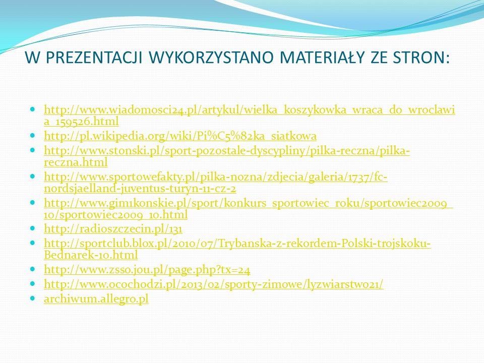 W PREZENTACJI WYKORZYSTANO MATERIAŁY ZE STRON: http://www.wiadomosci24.pl/artykul/wielka_koszykowka_wraca_do_wroclawi a_159526.html http://www.wiadomosci24.pl/artykul/wielka_koszykowka_wraca_do_wroclawi a_159526.html http://pl.wikipedia.org/wiki/Pi%C5%82ka_siatkowa http://www.stonski.pl/sport-pozostale-dyscypliny/pilka-reczna/pilka- reczna.html http://www.stonski.pl/sport-pozostale-dyscypliny/pilka-reczna/pilka- reczna.html http://www.sportowefakty.pl/pilka-nozna/zdjecia/galeria/1737/fc- nordsjaelland-juventus-turyn-11-cz-2 http://www.sportowefakty.pl/pilka-nozna/zdjecia/galeria/1737/fc- nordsjaelland-juventus-turyn-11-cz-2 http://www.gim1konskie.pl/sport/konkurs_sportowiec_roku/sportowiec2009_ 10/sportowiec2009_10.html http://www.gim1konskie.pl/sport/konkurs_sportowiec_roku/sportowiec2009_ 10/sportowiec2009_10.html http://radioszczecin.pl/131 http://sportclub.blox.pl/2010/07/Trybanska-z-rekordem-Polski-trojskoku- Bednarek-10.html http://sportclub.blox.pl/2010/07/Trybanska-z-rekordem-Polski-trojskoku- Bednarek-10.html http://www.zsso.jou.pl/page.php tx=24 http://www.ocochodzi.pl/2013/02/sporty-zimowe/lyzwiarstwo21/ archiwum.allegro.pl