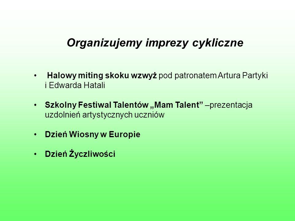 """Organizujemy imprezy cykliczne Halowy miting skoku wzwyż pod patronatem Artura Partyki i Edwarda Hatali Szkolny Festiwal Talentów """"Mam Talent"""" –prezen"""