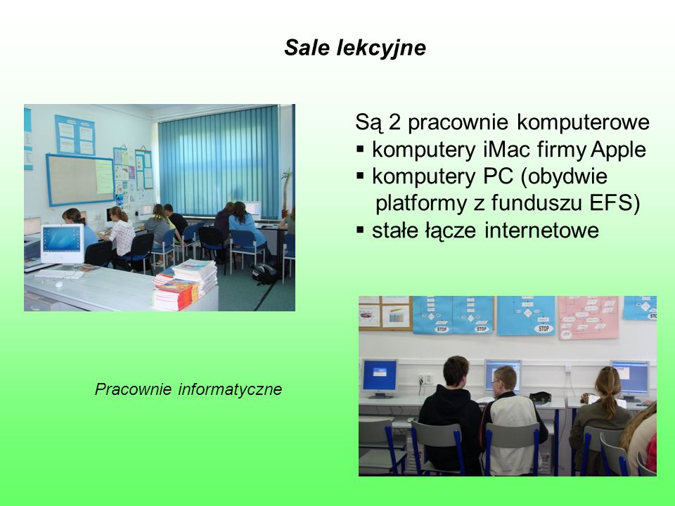 Sale lekcyjne Pracownie informatyczne Są 2 pracownie komputerowe  komputery iMac firmy Apple  komputery PC (obydwie platformy z funduszu EFS)  stał