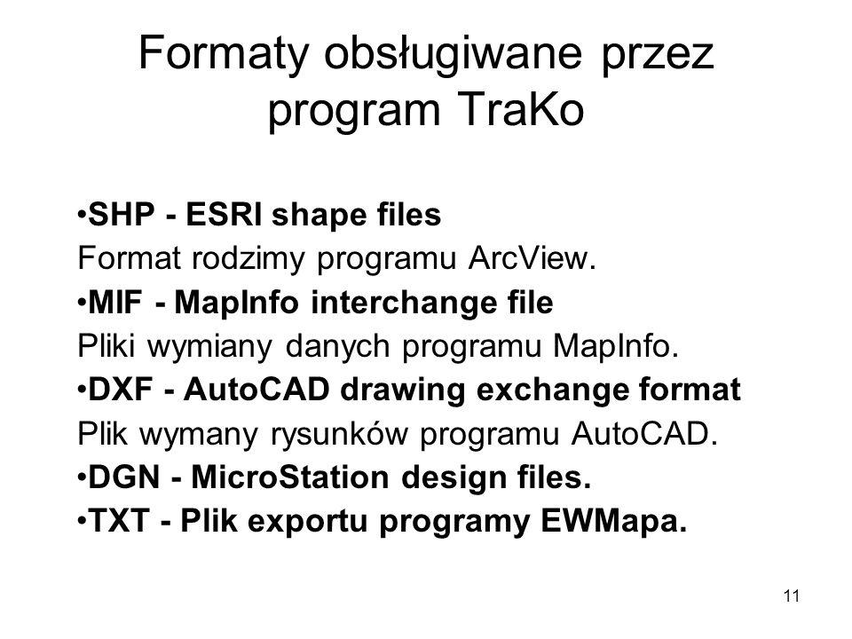 11 Formaty obsługiwane przez program TraKo SHP - ESRI shape files Format rodzimy programu ArcView.