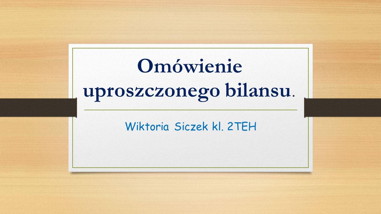 Omówienie uproszczonego bilansu. Wiktoria Siczek kl. 2TEH