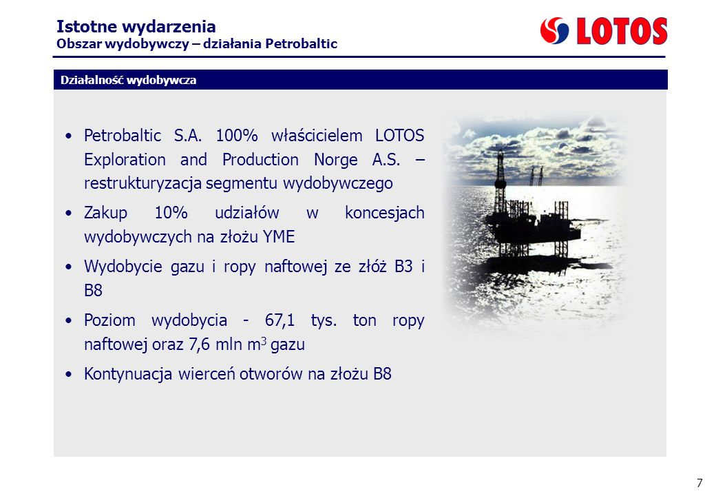 7 Działalność wydobywcza Istotne wydarzenia Obszar wydobywczy – działania Petrobaltic Petrobaltic S.A. 100% właścicielem LOTOS Exploration and Product