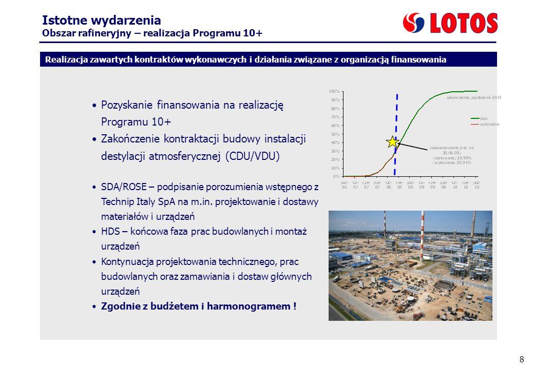 8 Istotne wydarzenia Obszar rafineryjny – realizacja Programu 10+ Pozyskanie finansowania na realizację Programu 10+ Zakończenie kontraktacji budowy instalacji destylacji atmosferycznej (CDU/VDU) SDA/ROSE – podpisanie porozumienia wstępnego z Technip Italy SpA na m.in.