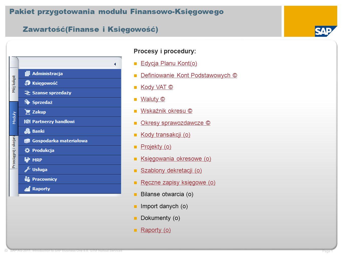 SAP AG 2011, Introduction to SAP Business One 8.8, GTM Rollout Services Page 1 Pakiet przygotowania modułu Finansowo-Księgowego Zawartość(Finanse i Księgowość) Procesy i procedury: Edycja Planu Kont(o) Edycja Planu Kont(o) Definiowanie Kont Podstawowych © Definiowanie Kont Podstawowych © Kody VAT © Kody VAT © Waluty © Waluty © Wskaźnik okresu © Wskaźnik okresu © Okresy sprawozdawcze © Okresy sprawozdawcze © Kody transakcji (o) Kody transakcji (o) Projekty (o) Projekty (o) Księgowania okresowe (o) Księgowania okresowe (o) Szablony dekretacji (o) Szablony dekretacji (o) Ręczne zapisy księgowe (o) Bilanse otwarcia (o) Import danych (o) Dokumenty (o) Raporty (o) Raporty (o)