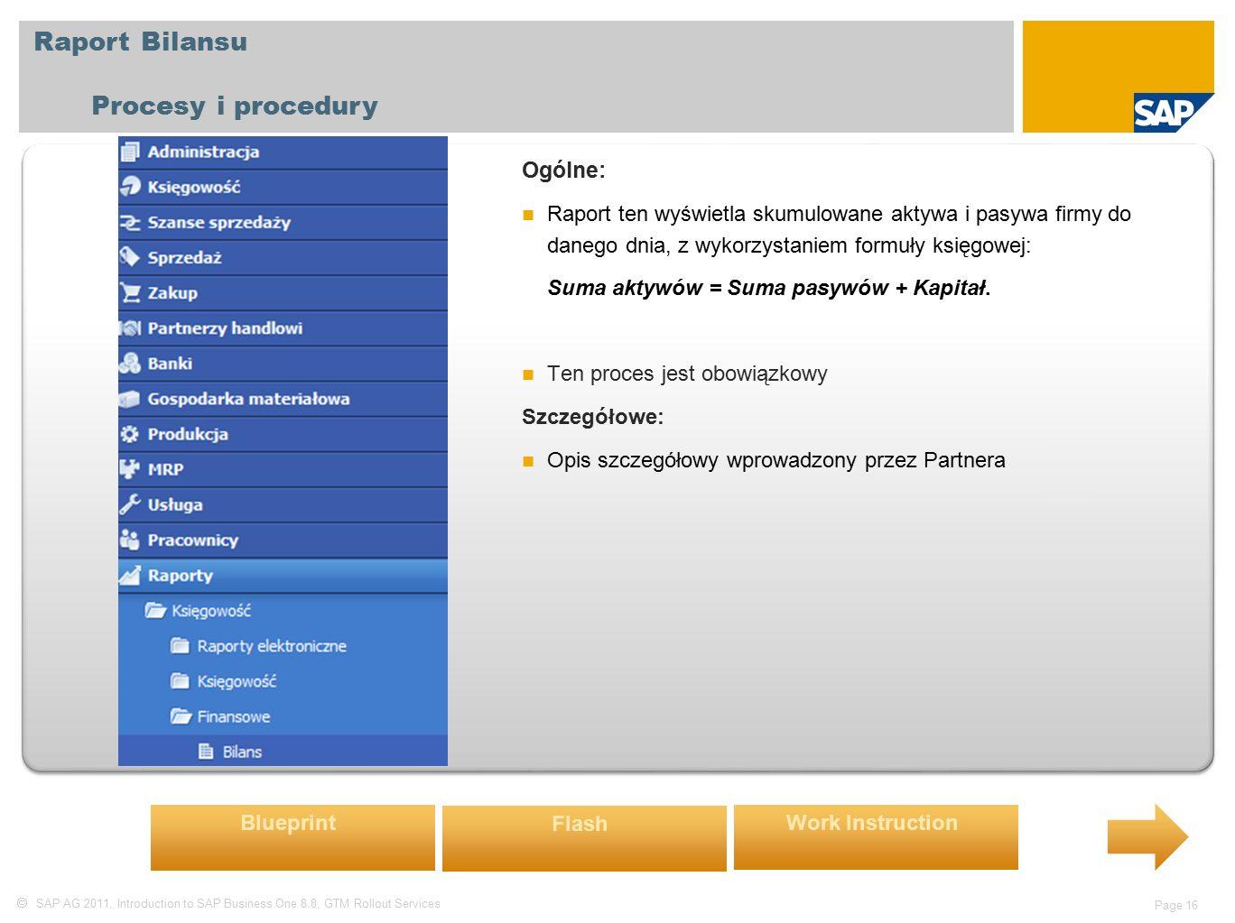  SAP AG 2011, Introduction to SAP Business One 8.8, GTM Rollout Services Page 16 Raport Bilansu Procesy i procedury Ogólne: Raport ten wyświetla skumulowane aktywa i pasywa firmy do danego dnia, z wykorzystaniem formuły księgowej: Suma aktywów = Suma pasywów + Kapitał.