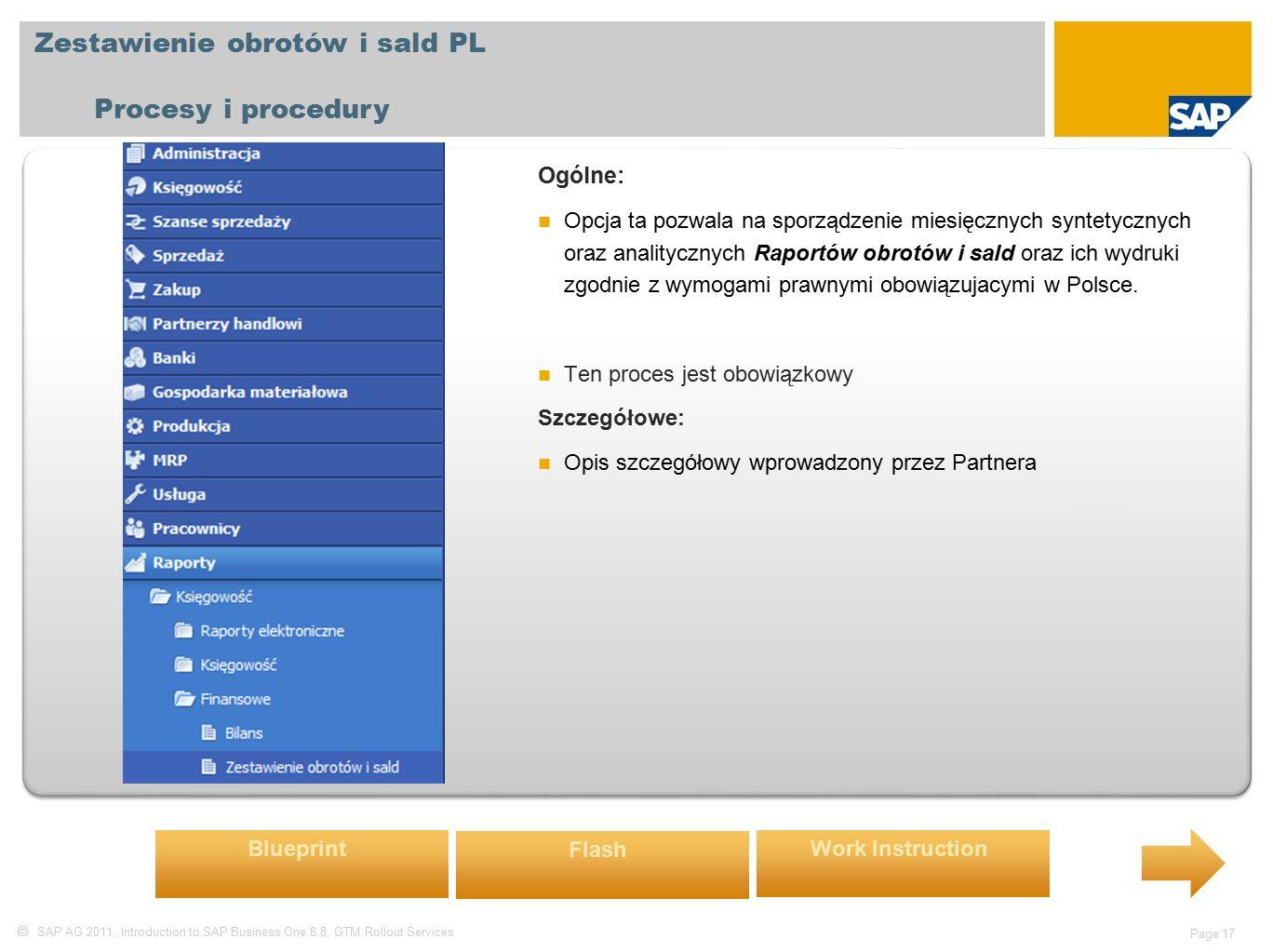  SAP AG 2011, Introduction to SAP Business One 8.8, GTM Rollout Services Page 17 Zestawienie obrotów i sald PL Procesy i procedury Ogólne: Opcja ta pozwala na sporządzenie miesięcznych syntetycznych oraz analitycznych Raportów obrotów i sald oraz ich wydruki zgodnie z wymogami prawnymi obowiązujacymi w Polsce.