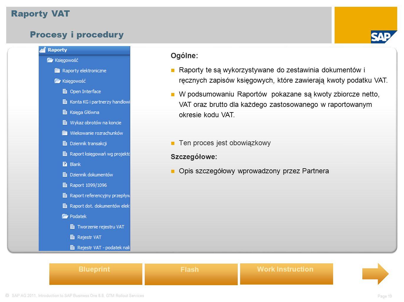  SAP AG 2011, Introduction to SAP Business One 8.8, GTM Rollout Services Page 19 Raporty VAT Procesy i procedury Ogólne: Raporty te są wykorzystywane do zestawinia dokumentów i ręcznych zapisów księgowych, które zawierają kwoty podatku VAT.