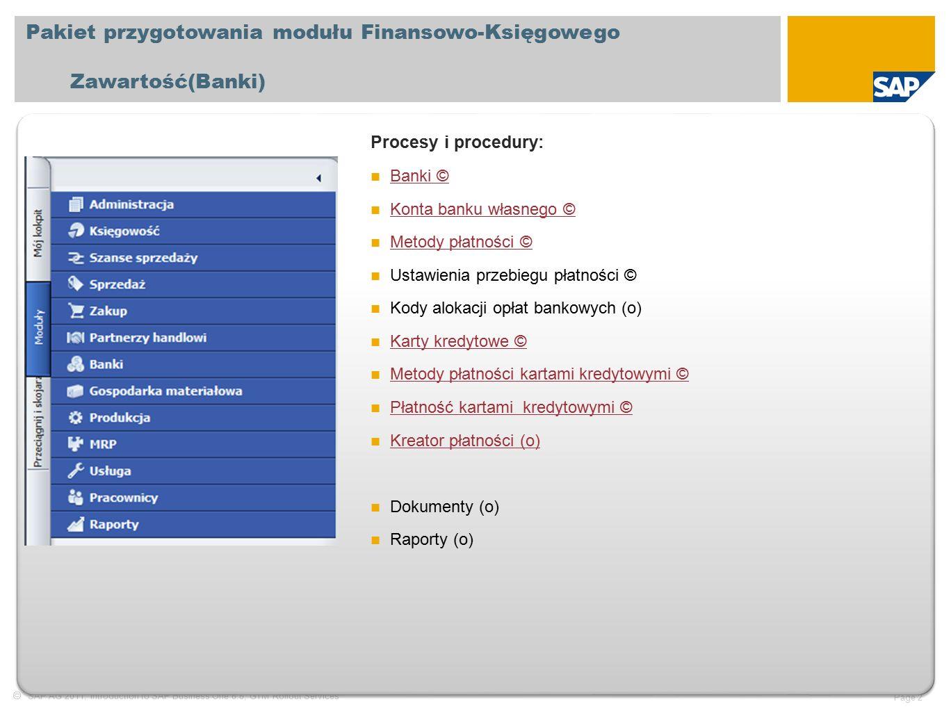  SAP AG 2011, Introduction to SAP Business One 8.8, GTM Rollout Services Page 2 Pakiet przygotowania modułu Finansowo-Księgowego Zawartość(Banki) Procesy i procedury: Banki © Banki © Konta banku własnego © Konta banku własnego © Metody płatności © Metody płatności © Ustawienia przebiegu płatności © Kody alokacji opłat bankowych (o) Karty kredytowe © Karty kredytowe © Metody płatności kartami kredytowymi © Metody płatności kartami kredytowymi © Płatność kartami kredytowymi © Płatność kartami kredytowymi © Kreator płatności (o) Dokumenty (o) Raporty (o)