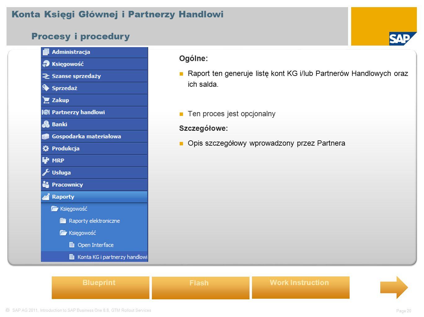  SAP AG 2011, Introduction to SAP Business One 8.8, GTM Rollout Services Page 20 Konta Księgi Głównej i Partnerzy Handlowi Procesy i procedury Ogólne: Raport ten generuje listę kont KG i/lub Partnerów Handlowych oraz ich salda.