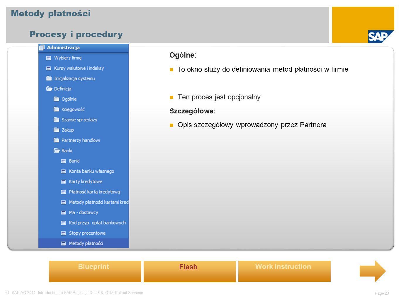  SAP AG 2011, Introduction to SAP Business One 8.8, GTM Rollout Services Page 23 Metody płatności Procesy i procedury Ogólne: To okno służy do definiowania metod płatności w firmie Ten proces jest opcjonalny Szczegółowe: Opis szczegółowy wprowadzony przez Partnera Blueprint Flash Work Instruction