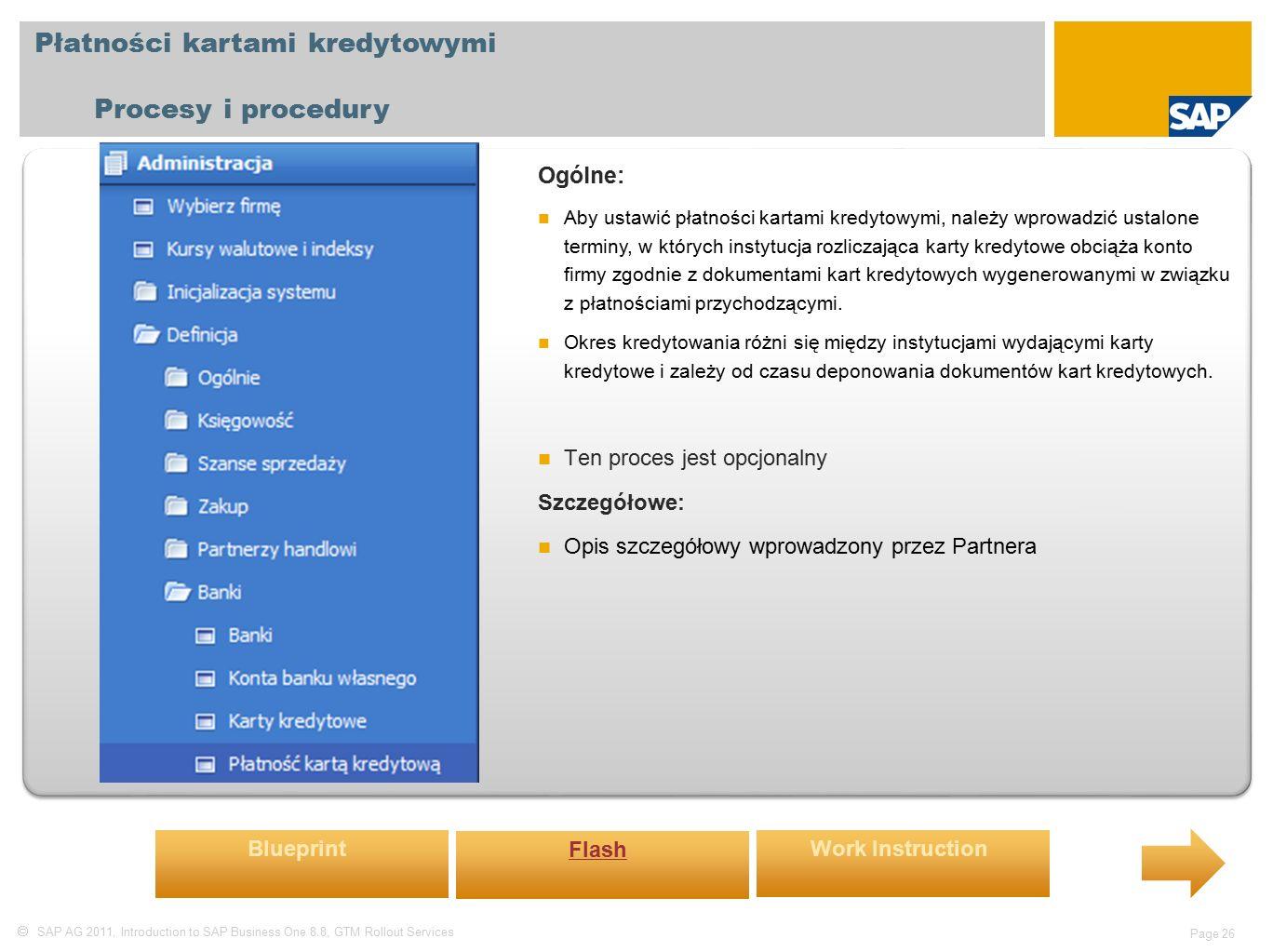  SAP AG 2011, Introduction to SAP Business One 8.8, GTM Rollout Services Page 26 Płatności kartami kredytowymi Procesy i procedury Ogólne: Aby ustawić płatności kartami kredytowymi, należy wprowadzić ustalone terminy, w których instytucja rozliczająca karty kredytowe obciąża konto firmy zgodnie z dokumentami kart kredytowych wygenerowanymi w związku z płatnościami przychodzącymi.