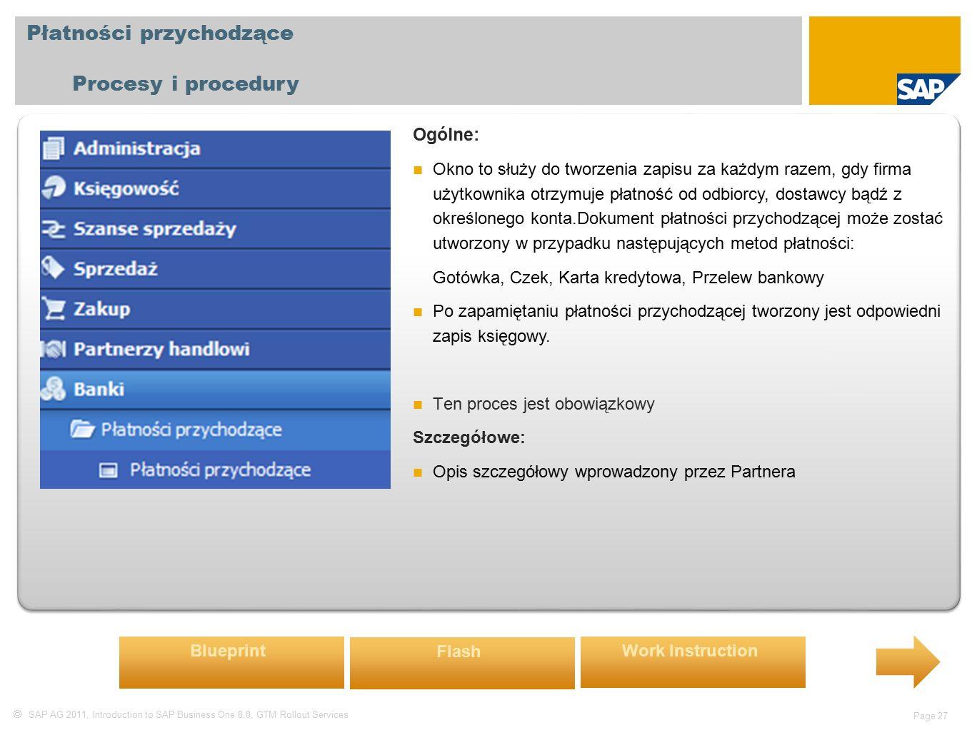  SAP AG 2011, Introduction to SAP Business One 8.8, GTM Rollout Services Page 27 Płatności przychodzące Procesy i procedury Ogólne: Okno to służy do tworzenia zapisu za każdym razem, gdy firma użytkownika otrzymuje płatność od odbiorcy, dostawcy bądź z określonego konta.Dokument płatności przychodzącej może zostać utworzony w przypadku następujących metod płatności: Gotówka, Czek, Karta kredytowa, Przelew bankowy Po zapamiętaniu płatności przychodzącej tworzony jest odpowiedni zapis księgowy.