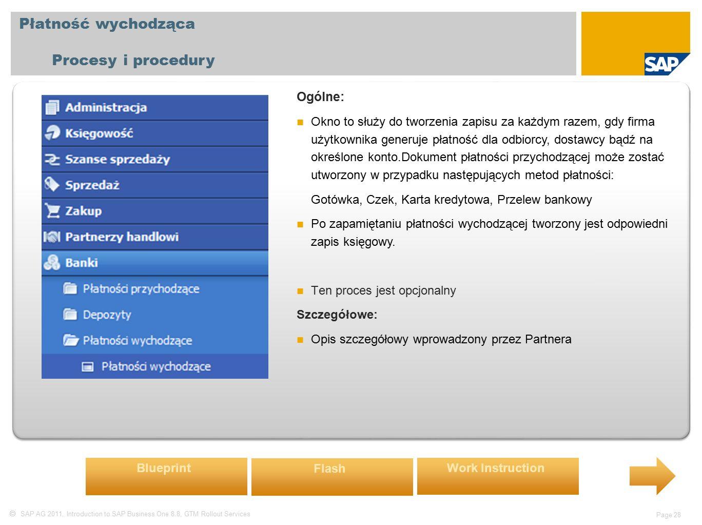  SAP AG 2011, Introduction to SAP Business One 8.8, GTM Rollout Services Page 28 Płatność wychodząca Procesy i procedury Ogólne: Okno to służy do tworzenia zapisu za każdym razem, gdy firma użytkownika generuje płatność dla odbiorcy, dostawcy bądź na określone konto.Dokument płatności przychodzącej może zostać utworzony w przypadku następujących metod płatności: Gotówka, Czek, Karta kredytowa, Przelew bankowy Po zapamiętaniu płatności wychodzącej tworzony jest odpowiedni zapis księgowy.