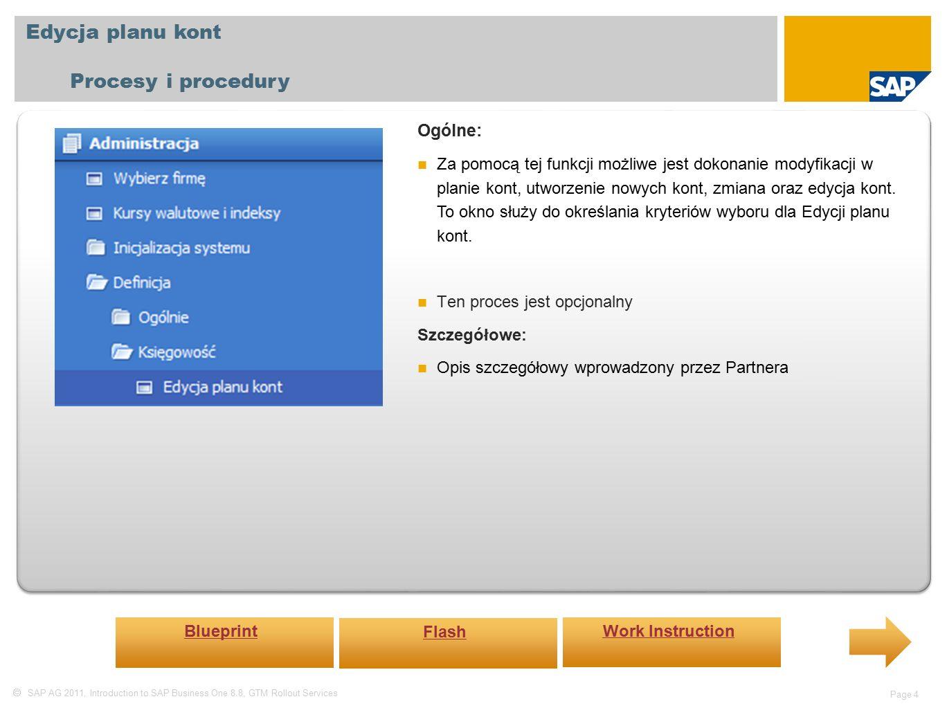  SAP AG 2011, Introduction to SAP Business One 8.8, GTM Rollout Services Page 4 Edycja planu kont Procesy i procedury Ogólne: Za pomocą tej funkcji możliwe jest dokonanie modyfikacji w planie kont, utworzenie nowych kont, zmiana oraz edycja kont.