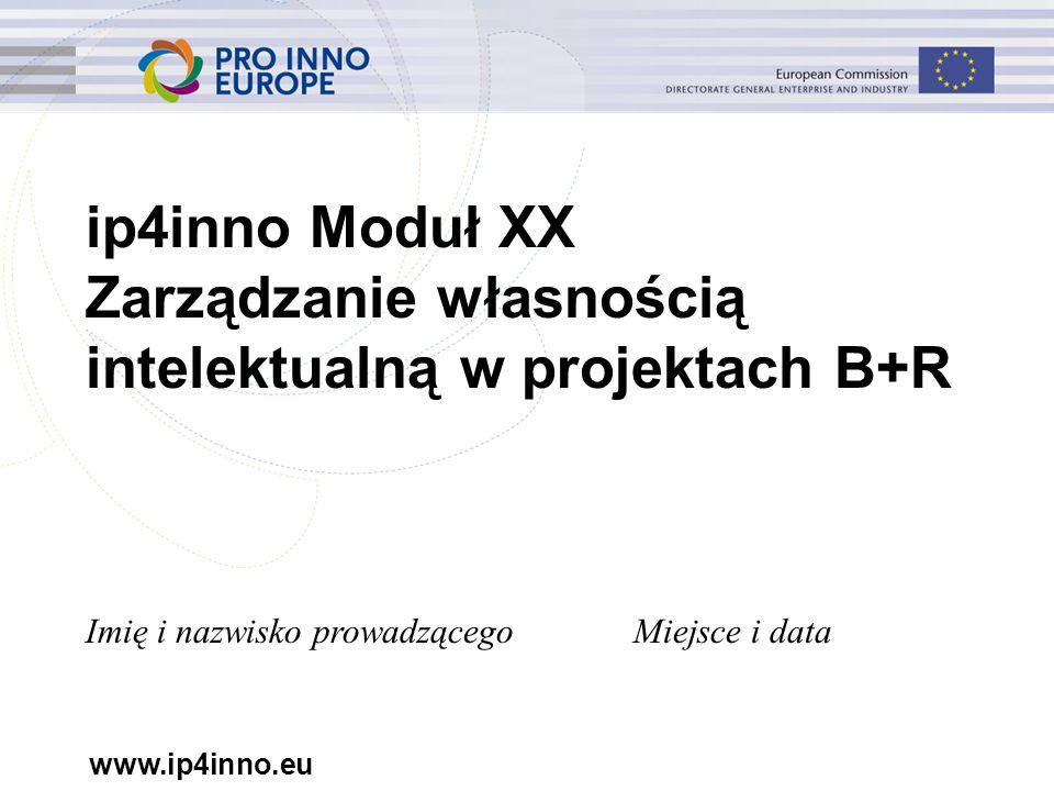 www.ip4inno.eu ip4inno Moduł XX Zarządzanie własnością intelektualną w projektach B+R Imię i nazwisko prowadzącegoMiejsce i data