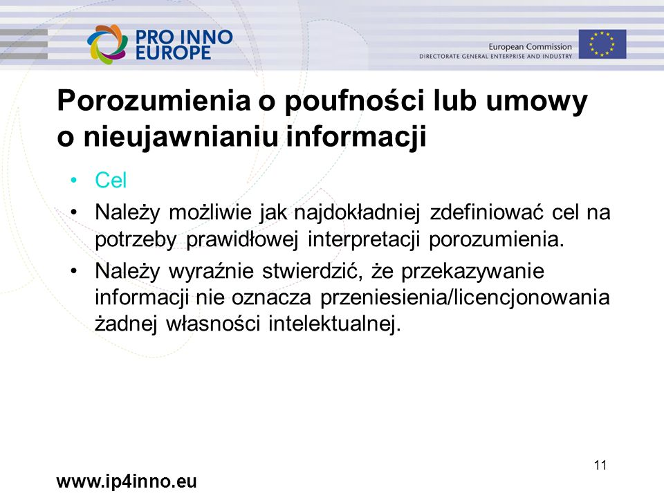 www.ip4inno.eu 11 Porozumienia o poufności lub umowy o nieujawnianiu informacji Cel Należy możliwie jak najdokładniej zdefiniować cel na potrzeby prawidłowej interpretacji porozumienia.