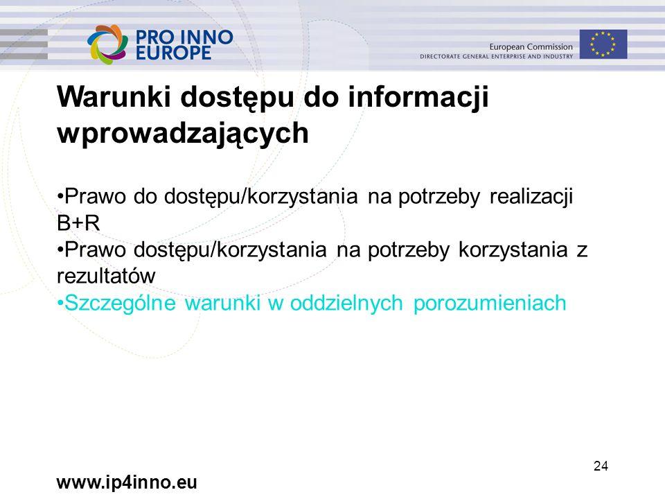www.ip4inno.eu 24 Warunki dostępu do informacji wprowadzających Prawo do dostępu/korzystania na potrzeby realizacji B+R Prawo dostępu/korzystania na potrzeby korzystania z rezultatów Szczególne warunki w oddzielnych porozumieniach