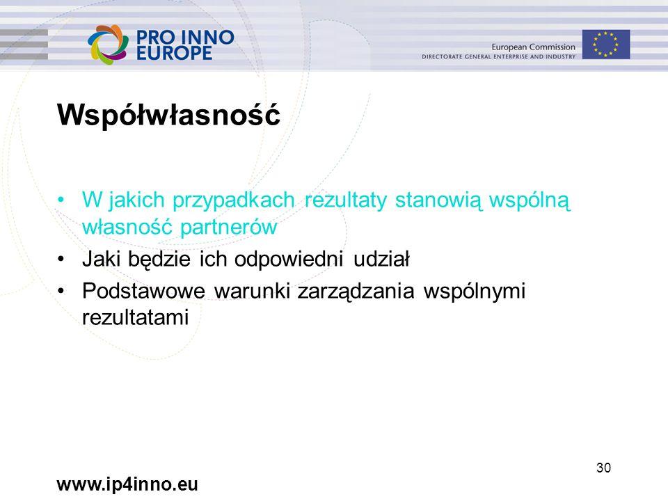 www.ip4inno.eu 30 Współwłasność W jakich przypadkach rezultaty stanowią wspólną własność partnerów Jaki będzie ich odpowiedni udział Podstawowe warunki zarządzania wspólnymi rezultatami