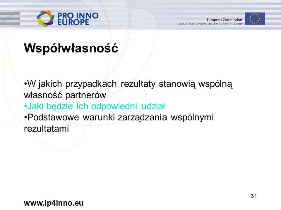 www.ip4inno.eu 31 Współwłasność W jakich przypadkach rezultaty stanowią wspólną własność partnerów Jaki będzie ich odpowiedni udział Podstawowe warunki zarządzania wspólnymi rezultatami