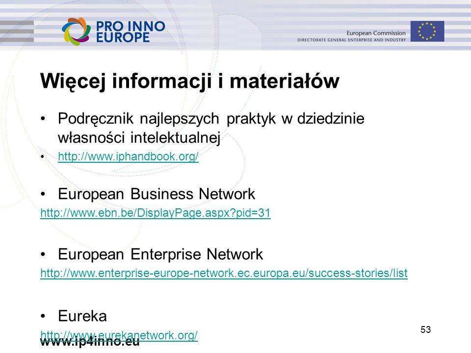 www.ip4inno.eu 53 Więcej informacji i materiałów Podręcznik najlepszych praktyk w dziedzinie własności intelektualnej http://www.iphandbook.org/ European Business Network http://www.ebn.be/DisplayPage.aspx pid=31 European Enterprise Network http://www.enterprise-europe-network.ec.europa.eu/success-stories/list Eureka http://www.eurekanetwork.org/