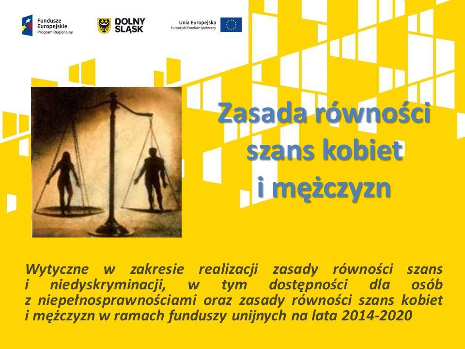 Zasada równości szans kobiet i mężczyzn Wytyczne w zakresie realizacji zasady równości szans i niedyskryminacji, w tym dostępności dla osób z niepełnosprawnościami oraz zasady równości szans kobiet i mężczyzn w ramach funduszy unijnych na lata 2014-2020