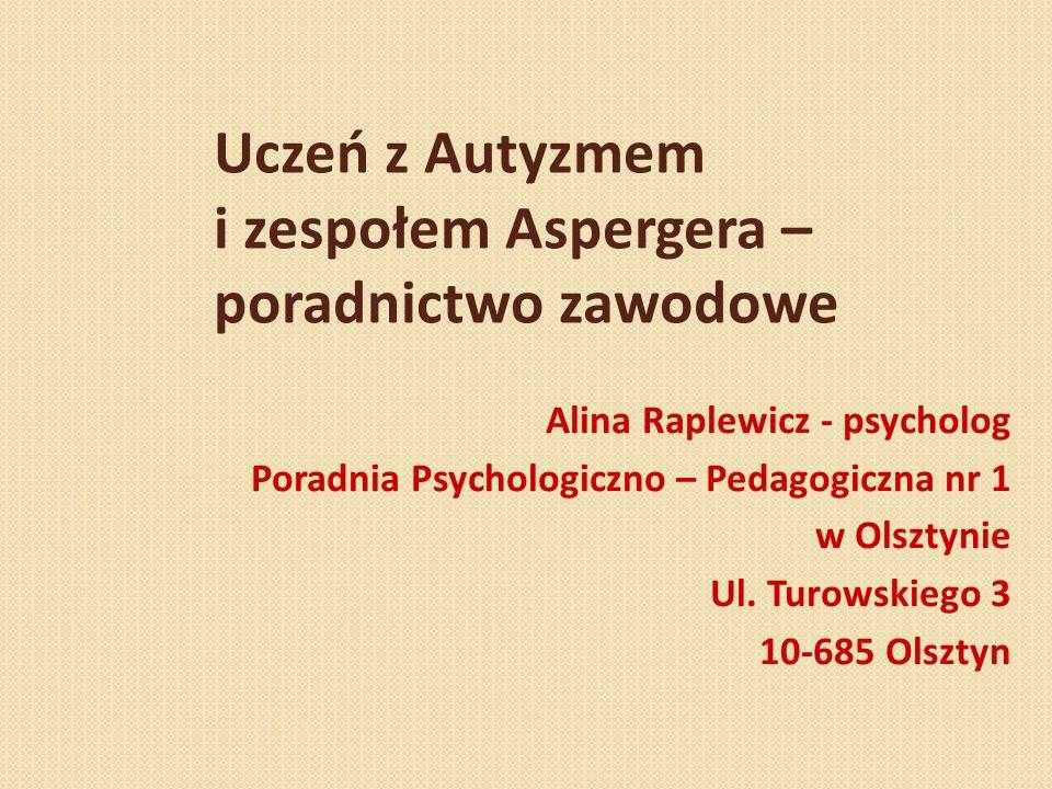 Uczeń z Autyzmem i zespołem Aspergera – poradnictwo zawodowe Alina Raplewicz - psycholog Poradnia Psychologiczno – Pedagogiczna nr 1 w Olsztynie Ul. T