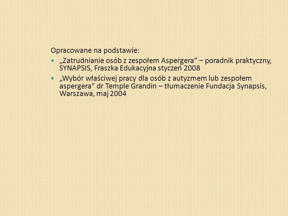 """Opracowane na podstawie: """"Zatrudnianie osób z zespołem Aspergera – poradnik praktyczny, SYNAPSIS, Fraszka Edukacyjna styczeń 2008 """"Wybór właściwej pracy dla osób z autyzmem lub zespołem aspergera dr Temple Grandin – tłumaczenie Fundacja Synapsis, Warszawa, maj 2004"""