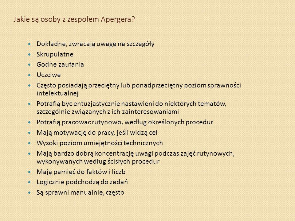 Jakie są osoby z zespołem Apergera? Dokładne, zwracają uwagę na szczegóły Skrupulatne Godne zaufania Uczciwe Często posiadają przeciętny lub ponadprze