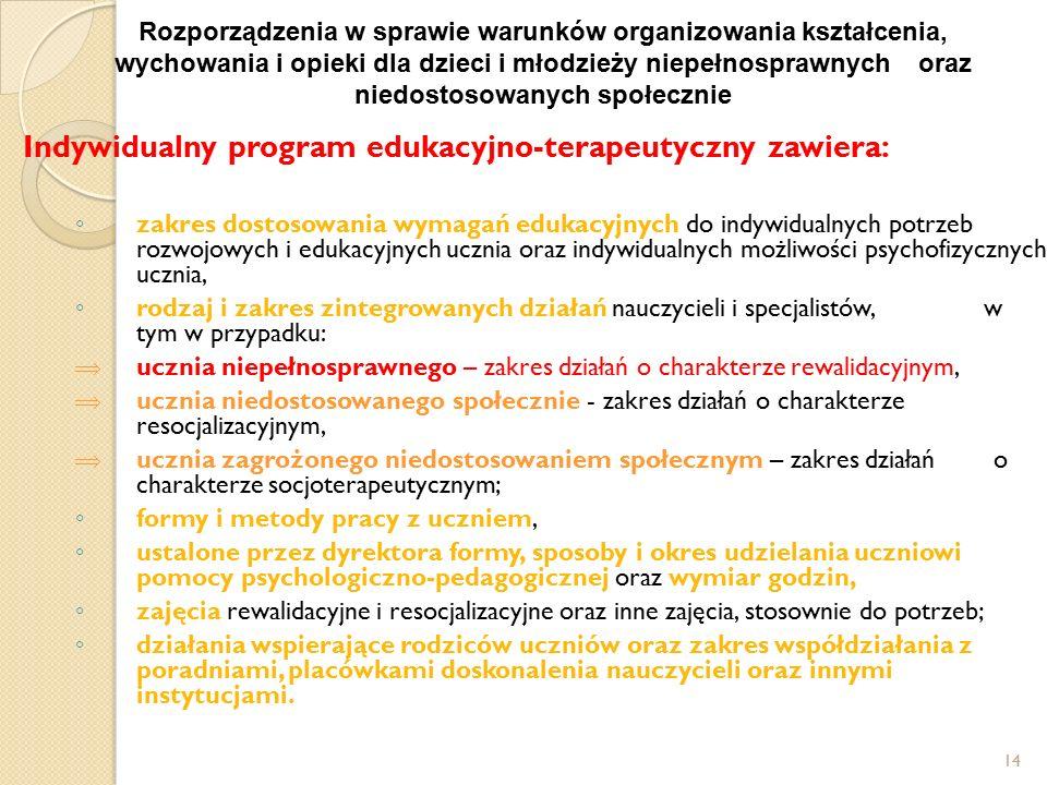 14 Indywidualny program edukacyjno-terapeutyczny zawiera: ◦ zakres dostosowania wymagań edukacyjnych do indywidualnych potrzeb rozwojowych i edukacyjnych ucznia oraz indywidualnych możliwości psychofizycznych ucznia, ◦ rodzaj i zakres zintegrowanych działań nauczycieli i specjalistów, w tym w przypadku:  ucznia niepełnosprawnego – zakres działań o charakterze rewalidacyjnym,  ucznia niedostosowanego społecznie - zakres działań o charakterze resocjalizacyjnym,  ucznia zagrożonego niedostosowaniem społecznym – zakres działań o charakterze socjoterapeutycznym; ◦ formy i metody pracy z uczniem, ◦ ustalone przez dyrektora formy, sposoby i okres udzielania uczniowi pomocy psychologiczno-pedagogicznej oraz wymiar godzin, ◦ zajęcia rewalidacyjne i resocjalizacyjne oraz inne zajęcia, stosownie do potrzeb; ◦ działania wspierające rodziców uczniów oraz zakres współdziałania z poradniami, placówkami doskonalenia nauczycieli oraz innymi instytucjami.