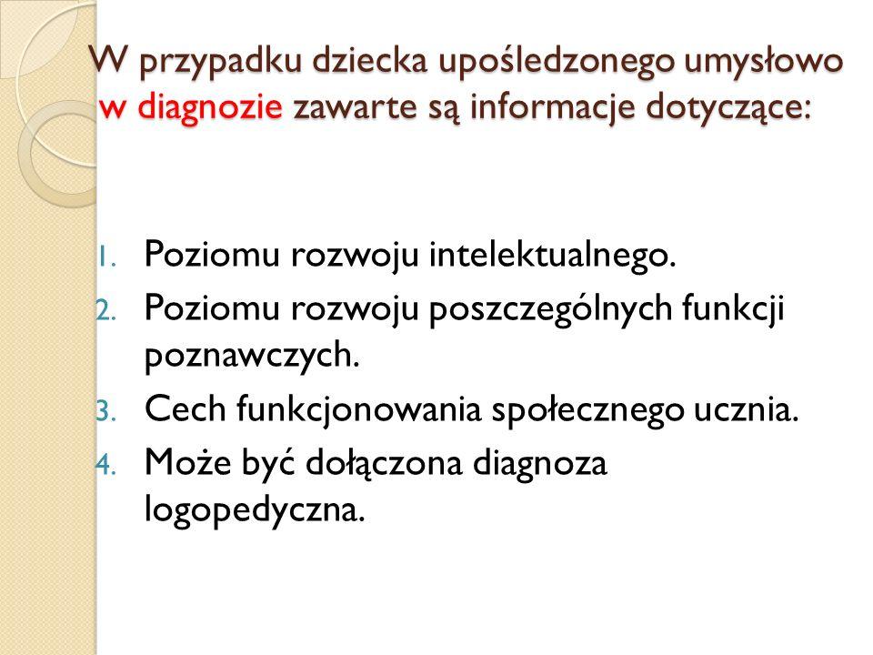 W przypadku dziecka upośledzonego umysłowo w diagnozie zawarte są informacje dotyczące: 1. Poziomu rozwoju intelektualnego. 2. Poziomu rozwoju poszcze