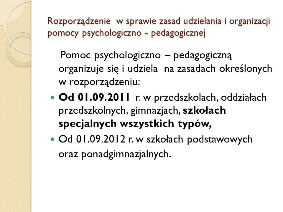 Rozporządzenie w sprawie zasad udzielania i organizacji pomocy psychologiczno - pedagogicznej Pomoc psychologiczno – pedagogiczną organizuje się i udziela na zasadach określonych w rozporządzeniu: Od 01.09.2011 r.