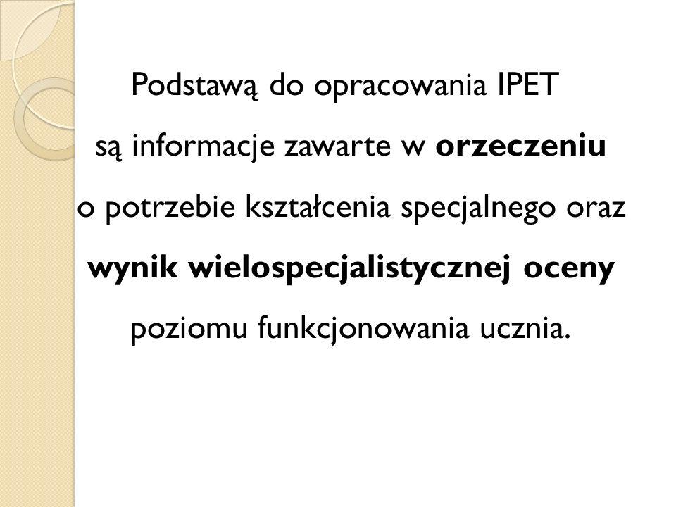 Podstawą do opracowania IPET są informacje zawarte w orzeczeniu o potrzebie kształcenia specjalnego oraz wynik wielospecjalistycznej oceny poziomu funkcjonowania ucznia.