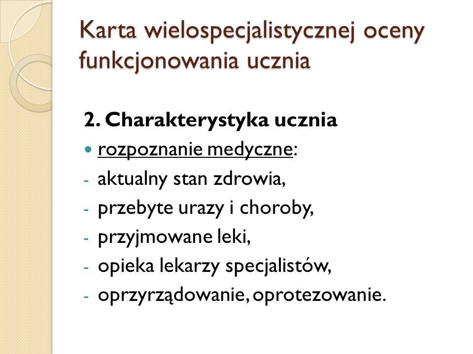 Karta wielospecjalistycznej oceny funkcjonowania ucznia 2. Charakterystyka ucznia rozpoznanie medyczne: - aktualny stan zdrowia, - przebyte urazy i ch