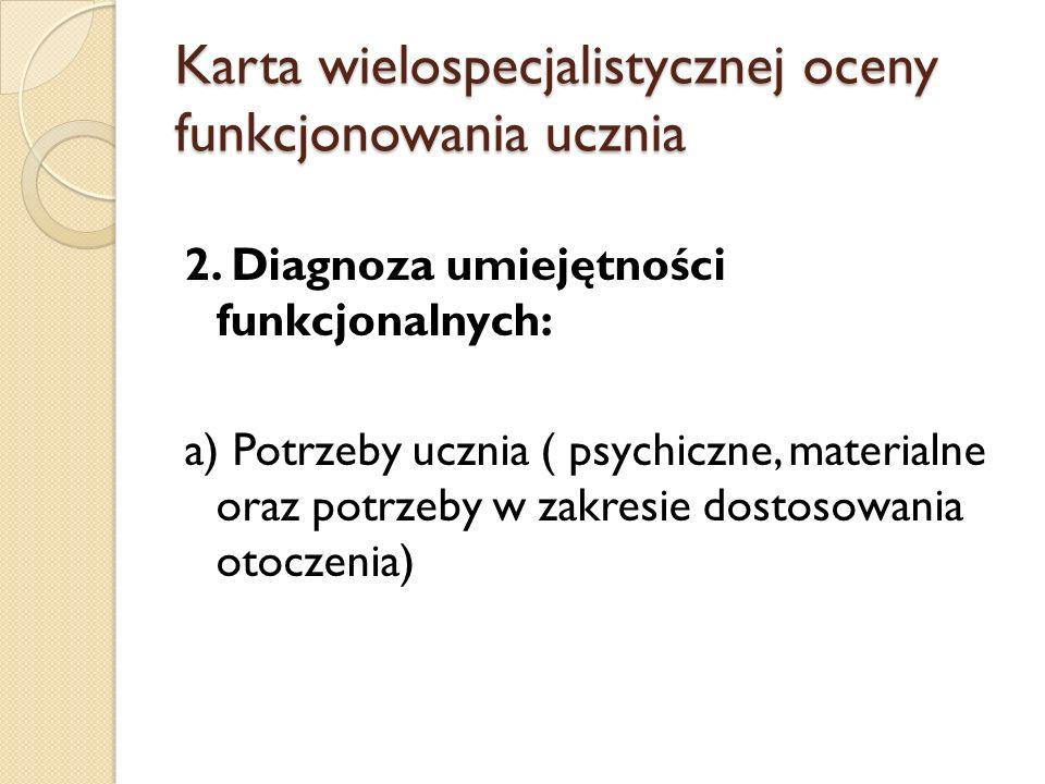 Karta wielospecjalistycznej oceny funkcjonowania ucznia 2. Diagnoza umiejętności funkcjonalnych: a) Potrzeby ucznia ( psychiczne, materialne oraz potr