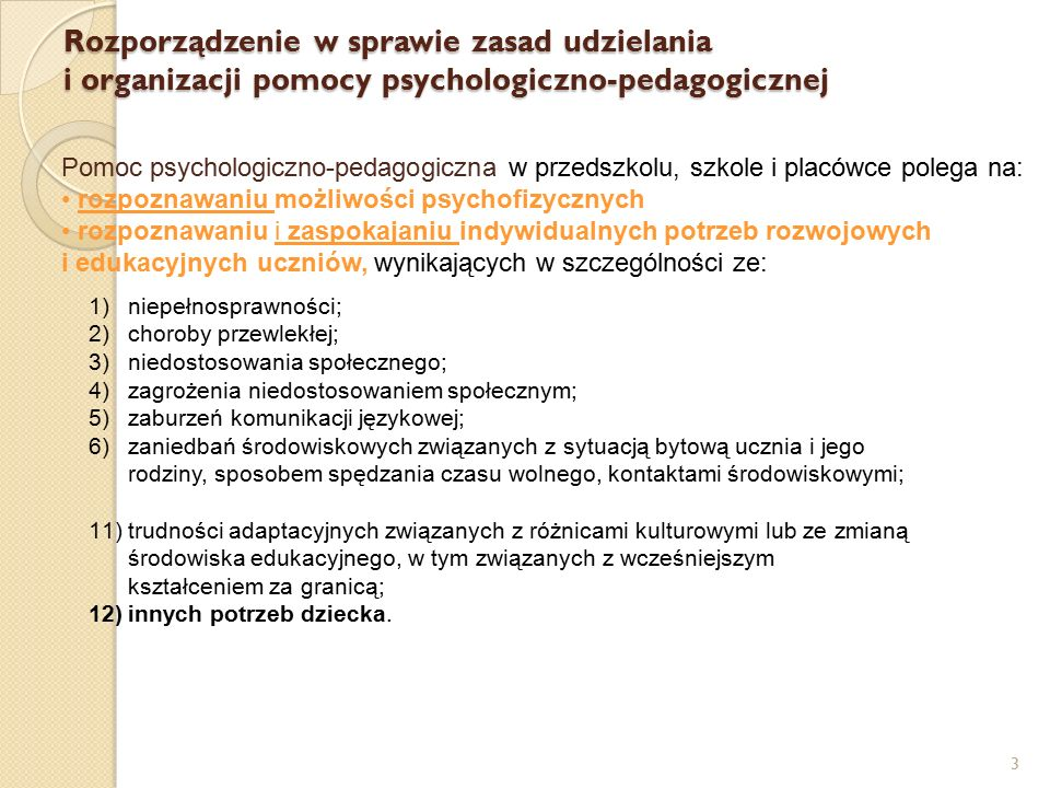 3 Pomoc psychologiczno-pedagogiczna w przedszkolu, szkole i placówce polega na: rozpoznawaniu możliwości psychofizycznych rozpoznawaniu i zaspokajaniu indywidualnych potrzeb rozwojowych i edukacyjnych uczniów, wynikających w szczególności ze: Rozporządzenie w sprawie zasad udzielania i organizacji pomocy psychologiczno-pedagogicznej 1)niepełnosprawności; 2)choroby przewlekłej; 3)niedostosowania społecznego; 4)zagrożenia niedostosowaniem społecznym; 5)zaburzeń komunikacji językowej; 6)zaniedbań środowiskowych związanych z sytuacją bytową ucznia i jego rodziny, sposobem spędzania czasu wolnego, kontaktami środowiskowymi; 11)trudności adaptacyjnych związanych z różnicami kulturowymi lub ze zmianą środowiska edukacyjnego, w tym związanych z wcześniejszym kształceniem za granicą; 12)innych potrzeb dziecka.