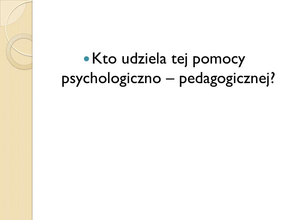 Kto udziela tej pomocy psychologiczno – pedagogicznej?