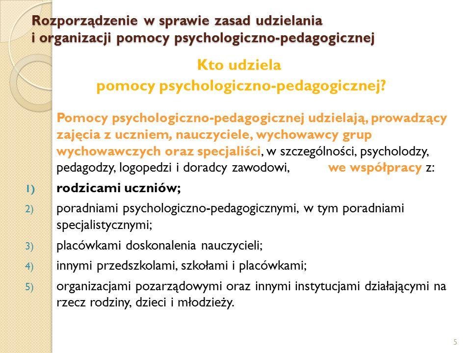 5 Kto udziela pomocy psychologiczno-pedagogicznej? Pomocy psychologiczno-pedagogicznej udzielają, prowadzący zajęcia z uczniem, nauczyciele, wychowawc