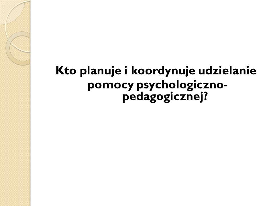 Kto planuje i koordynuje udzielanie pomocy psychologiczno- pedagogicznej?