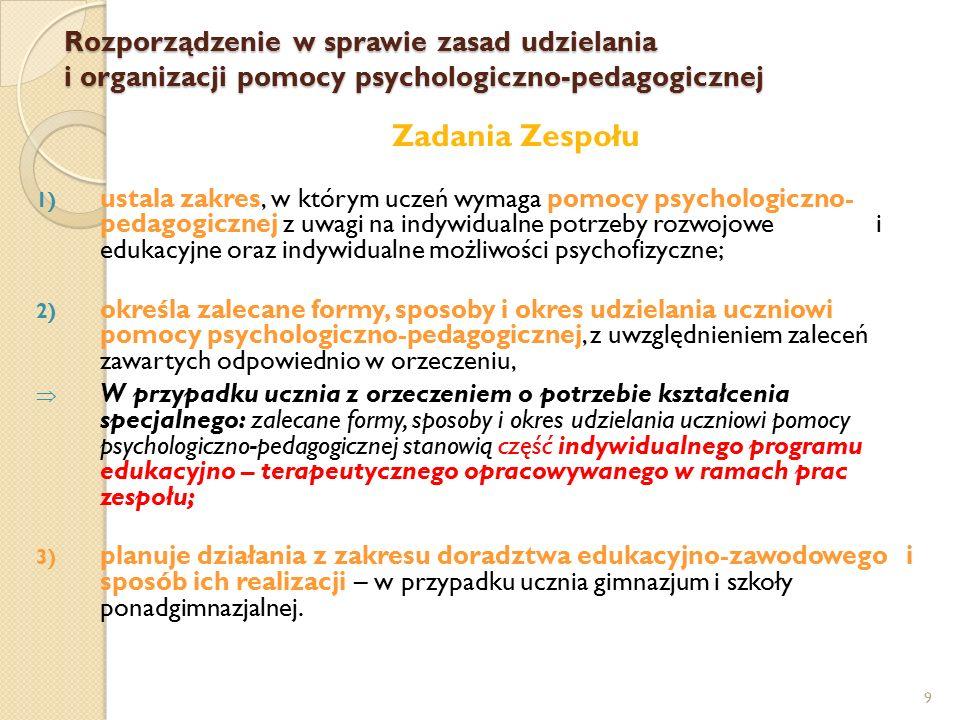 9 Zadania Zespołu 1) ustala zakres, w którym uczeń wymaga pomocy psychologiczno- pedagogicznej z uwagi na indywidualne potrzeby rozwojowe i edukacyjne oraz indywidualne możliwości psychofizyczne; 2) określa zalecane formy, sposoby i okres udzielania uczniowi pomocy psychologiczno-pedagogicznej, z uwzględnieniem zaleceń zawartych odpowiednio w orzeczeniu,  W przypadku ucznia z orzeczeniem o potrzebie kształcenia specjalnego: zalecane formy, sposoby i okres udzielania uczniowi pomocy psychologiczno-pedagogicznej stanowią część indywidualnego programu edukacyjno – terapeutycznego opracowywanego w ramach prac zespołu; 3) planuje działania z zakresu doradztwa edukacyjno-zawodowego i sposób ich realizacji – w przypadku ucznia gimnazjum i szkoły ponadgimnazjalnej.