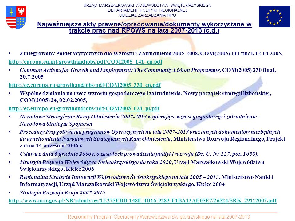Najważniejsze akty prawne/opracowania/dokumenty wykorzystane w trakcie prac nad RPOWŚ na lata 2007-2013 (c.d.) Zintegrowany Pakiet Wytycznych dla Wzrostu i Zatrudnienia 2005-2008, COM(2005) 141 final, 12.04.2005, http://europa.eu.int/growthandjobs/pdf/COM2005_141_en.pdf Common Actions for Growth and Employment: The Community Lisbon Programme, COM(2005) 330 final, 20.7.2005 http://ec.europa.eu/growthandjobs/pdf/COM2005_330_en.pdf Wspólne działania na rzecz wzrostu gospodarczego i zatrudnienia.