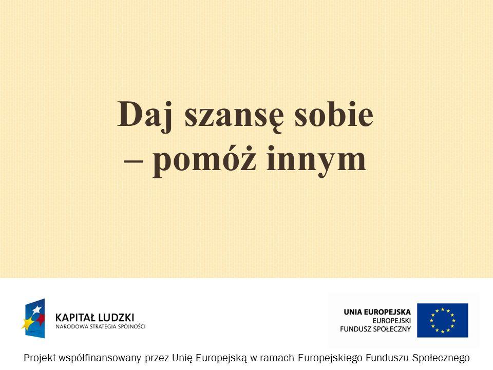 Daj szansę sobie – pomóż innym Projekt współfinansowany przez Unię Europejską w ramach Europejskiego Funduszu Społecznego