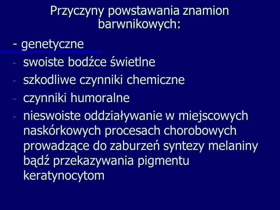 Przyczyny powstawania znamion barwnikowych: - genetyczne - swoiste bodźce świetlne - szkodliwe czynniki chemiczne - czynniki humoralne - nieswoiste oddziaływanie w miejscowych naskórkowych procesach chorobowych prowadzące do zaburzeń syntezy melaniny bądź przekazywania pigmentu keratynocytom